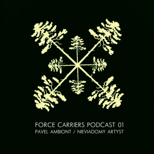 Force Carriers Podcast 01: Pavel Ambiont / Nieviadomy Artyst